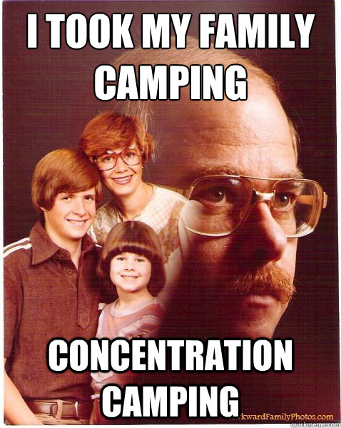 i took my family camping concentration camping - Vengeance Dad