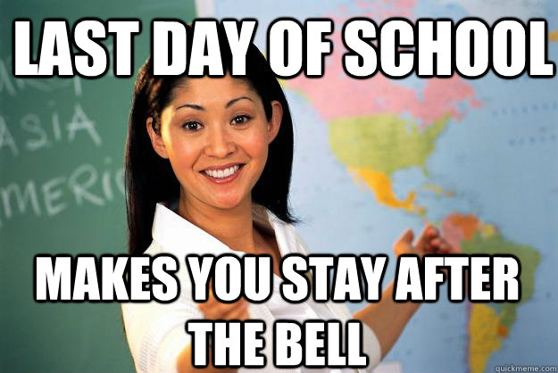last day of school makes you stay after the bell - Unhelpful High School Teacher