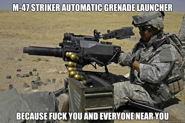 m47 striker automatic grenade launcher because fuck you and - Automatic Grenade Launcher
