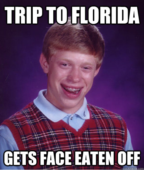 trip to florida gets face eaten off - Bad Luck Brian