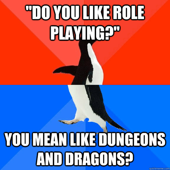do you like role playing you mean like dungeons and drago - Socially Awesome Awkward Penguin