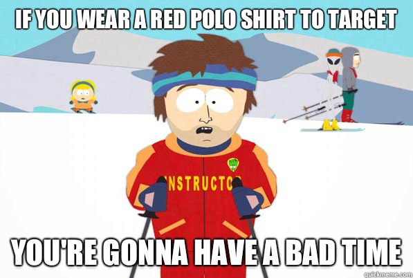 If you wear a red polo shirt to Target youre gonna have a ba - Bad Time Ski Instructor