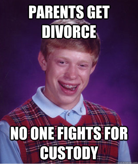 parents get divorce no one fights for custody  - Bad Luck Brian