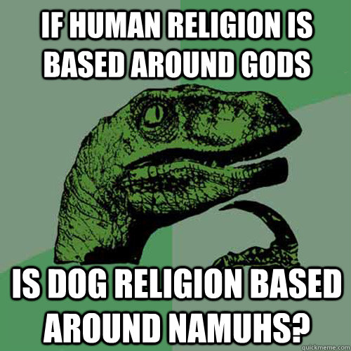 if human religion is based around gods is dog religion based - Philosoraptor