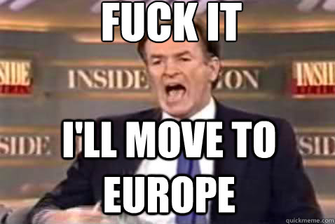 fuck it ill move to europe - Fuck It Bill OReilly