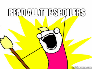 read all the spoilers  - All The Things