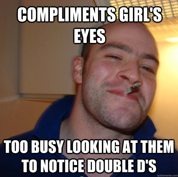 compliments girls eyes too busy looking at them to notice d - Good Guy Greg