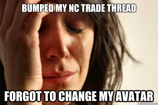bumped my nc trade thread forgot to change my avatar - First World Problems