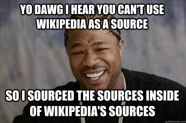 yo dawg i hear you cant use wikipedia as a source so i sour - Xzibit meme