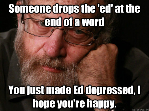 someone drops the ed at the end of a word you just made ed - Richard D