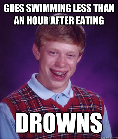 goes swimming less than an hour after eating drowns - Bad Luck Brian