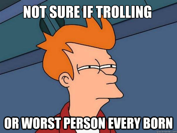 not sure if trolling or worst person every born - Futurama Fry