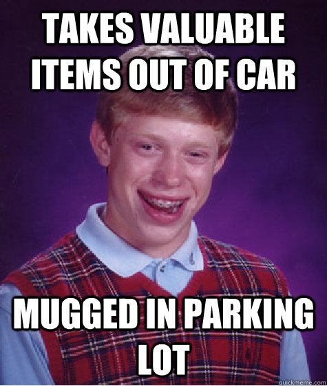 takes valuable items out of car mugged in parking lot - Bad Luck Brian