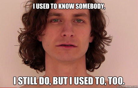 i used to know somebody i still do but i used to too - GOTYE