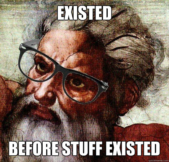 existed before stuff existed - Hipster God