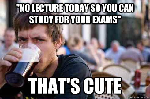 no lecture today so you can study for your exams thats cu - Lazy College Senior
