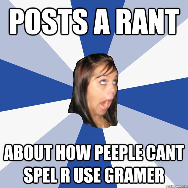 posts a rant about how peeple cant spel r use gramer - Annoying Facebook Girl