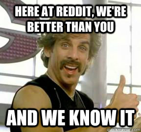 here at reddit were better than you and we know it - 