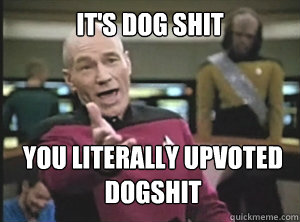 its dog shit you literally upvoted dogshit - Annoyed Picard
