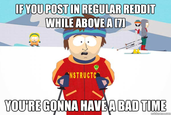 if you post in regular reddit while above a 7 youre gonna - Super Cool Ski Instructor