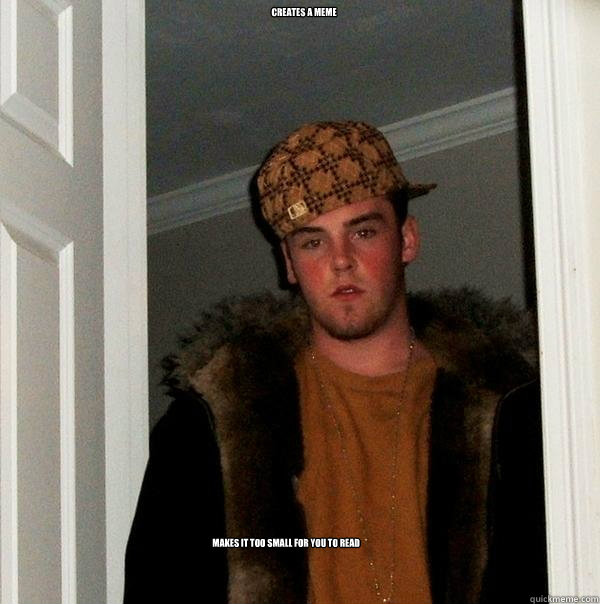 creates a meme makes it too small for you to read - Scumbag Steve