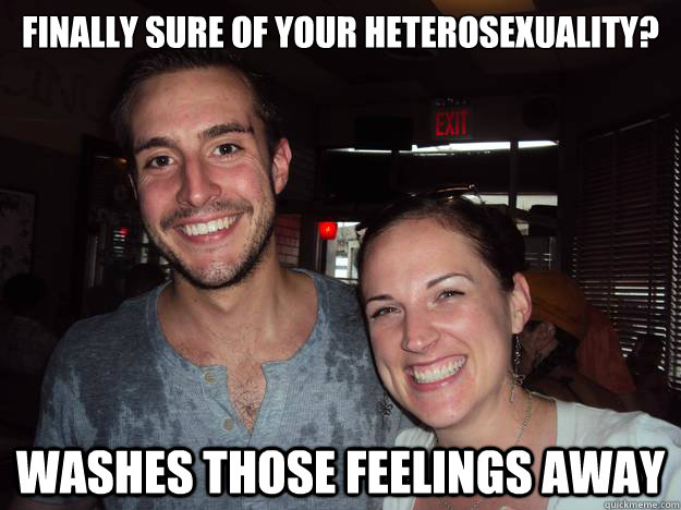 finally sure of your heterosexuality washes those feelings  -