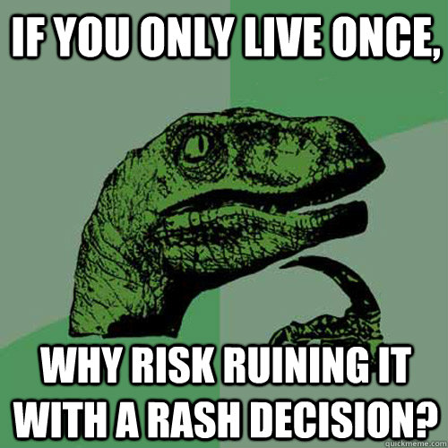 if you only live once why risk ruining it with a rash decis - Philosoraptor