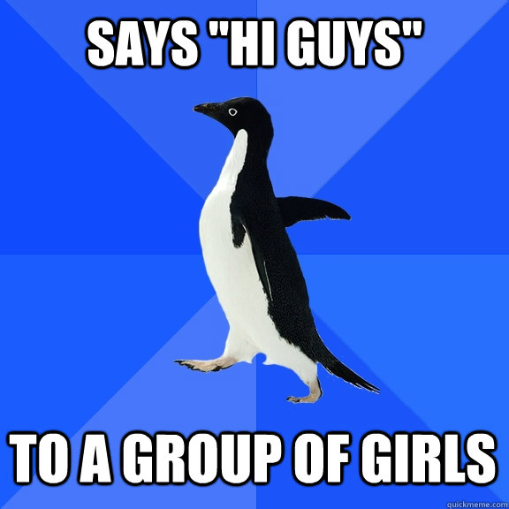 says hi guys to a group of girls  - Socially Awkward Penguin