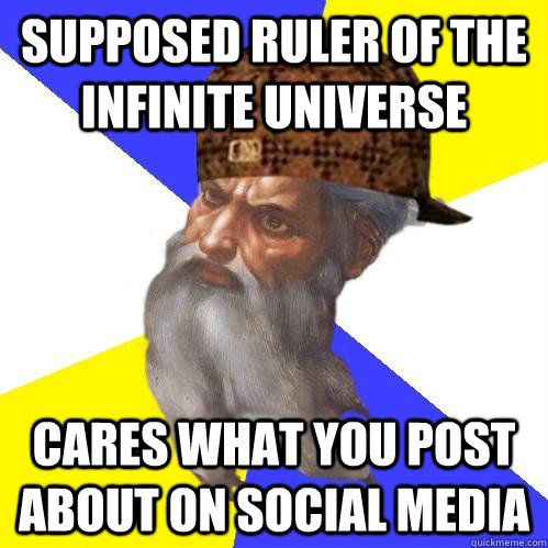 supposed ruler of the infinite universe cares what you post - Scumbag Advice God