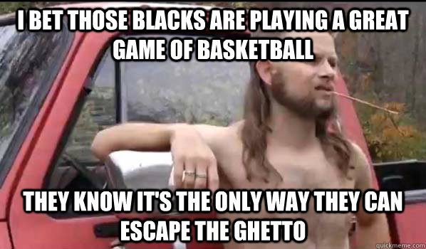 i bet those blacks are playing a great game of basketball t - Almost Politically Correct Redneck