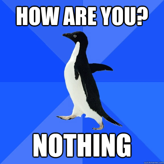 how are you nothing - Socially Awkward Penguin