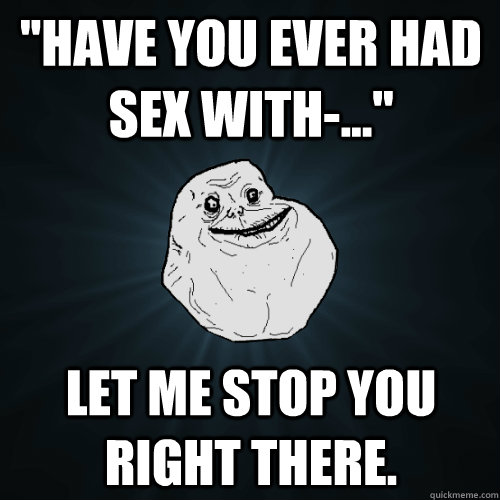 have you ever had sex with let me stop you right the - Forever Alone