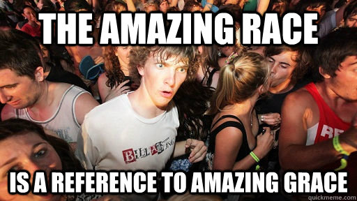 the amazing race is a reference to amazing grace - Sudden Clarity Clarence