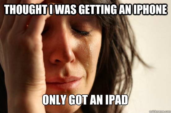 thought i was getting an iphone only got an ipad - First World Problems