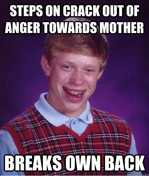 steps on crack out of anger towards mother breaks own back - Bad Luck Brian