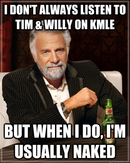 i dont always listen to tim willy on kmle but when i do  - The Most Interesting Man In The World