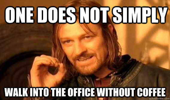 one does not simply walk into the office without coffee - Lord of The Rings meme
