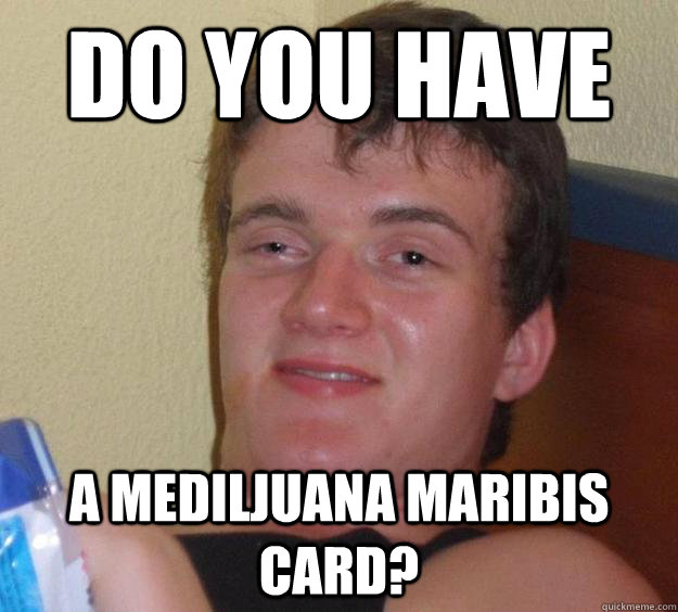 do you have a mediljuana maribis card - 10 Guy