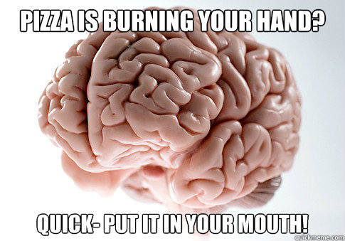 pizza is burning your hand quick put it in your mouth - Scumbag Brain