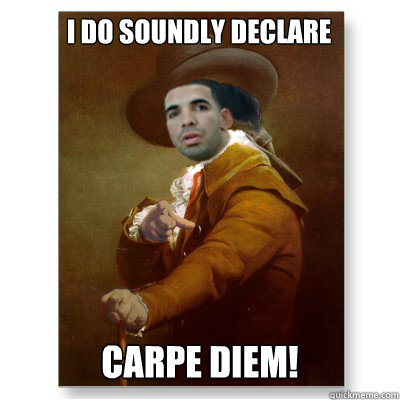 i do soundly declare carpe diem - Drake Ducreuxs Motto