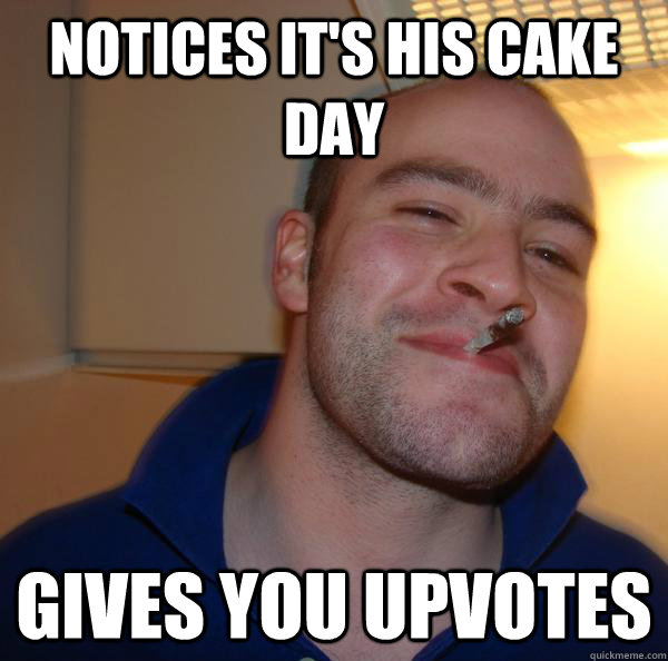 notices its his cake day gives you upvotes - Good Guy Greg