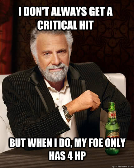 i dont always get a critical hit but when i do my foe only - The Most Interesting Man In The World