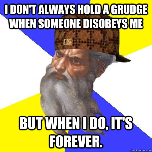 i dont always hold a grudge when someone disobeys me but wh - Scumbag Advice God