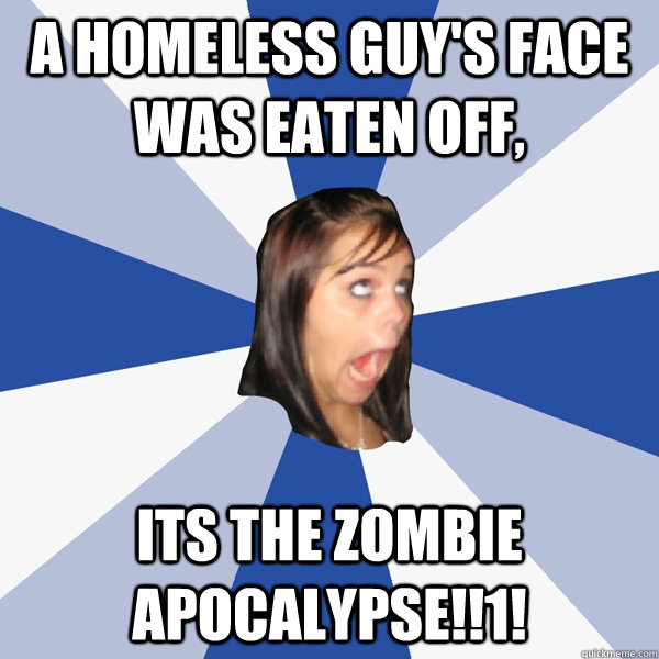 a homeless guys face was eaten off its the zombie apocalyp - Annoying Facebook Girl