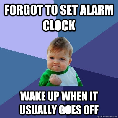 forgot to set alarm clock wake up when it usually goes off - Success Kid