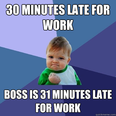 30 minutes late for work boss is 31 minutes late for work - Success Kid