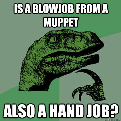 is a blowjob from a muppet also a hand job - Philosoraptor