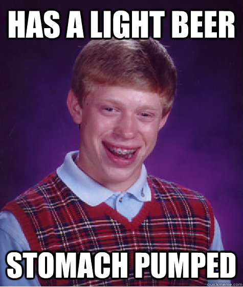 has a light beer stomach pumped - Bad Luck Brian