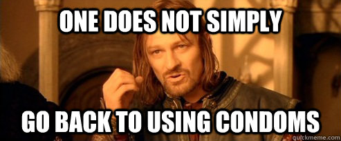 one does not simply go back to using condoms - One Does Not Simply