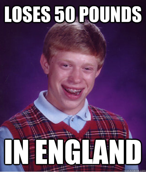 loses 50 pounds in england - Bad Luck Brian
